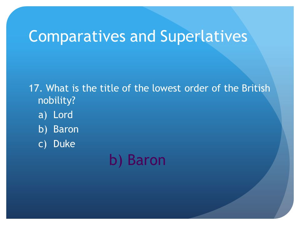 Comparatives and Superlatives 17. What is the title of the lowest order of the British nobility.