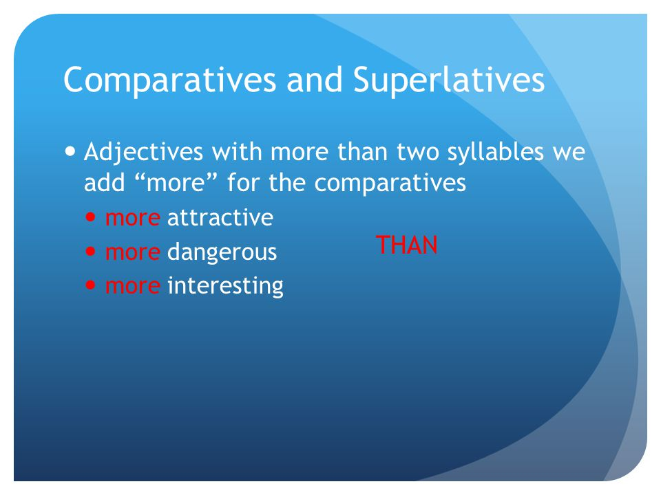 Comparatives and Superlatives Adjectives with more than two syllables we add more for the comparatives more attractive more dangerous more interesting THAN