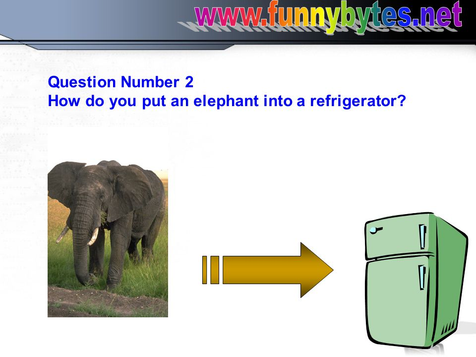 Question Number 2 How do you put an elephant into a refrigerator