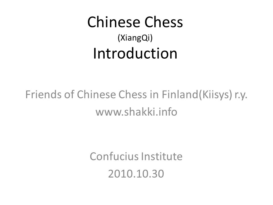 Chinese Chess (XiangQi) Introduction Confucius Institute 2010.10.30 Friends of Chinese Chess in Finland(Kiisys) r.y.