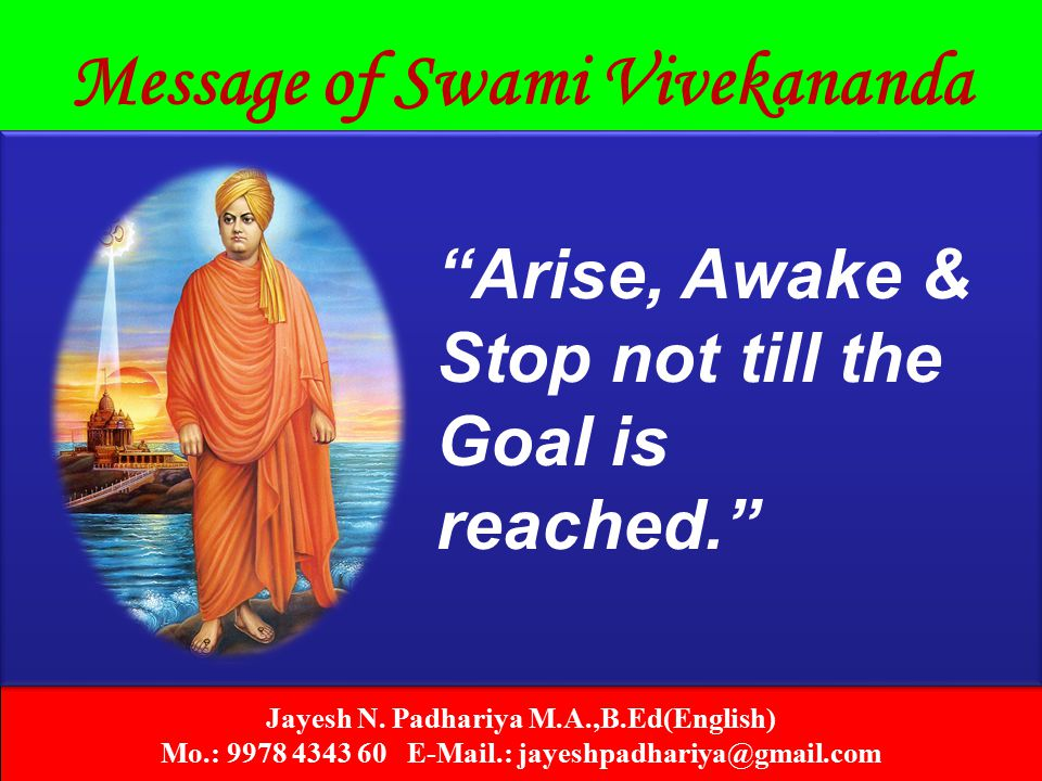 "Jayesh N. Padhariya M.A.,B.Ed(English) Mo.: 9978 4343 60 E-Mail.: jayeshpadhariya@gmail.com Message of Swami Vivekananda ""Arise, Awake & Stop not till"