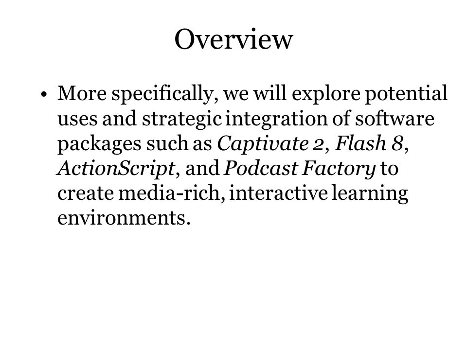 Overview More specifically, we will explore potential uses and strategic integration of software packages such as Captivate 2, Flash 8, ActionScript, and Podcast Factory to create media-rich, interactive learning environments.