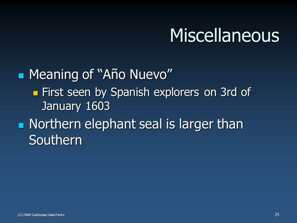 (C) 2008 California State Parks 25 Miscellaneous Meaning of Año Nuevo Meaning of Año Nuevo First seen by Spanish explorers on 3rd of January 1603 First seen by Spanish explorers on 3rd of January 1603 Northern elephant seal is larger than Southern Northern elephant seal is larger than Southern