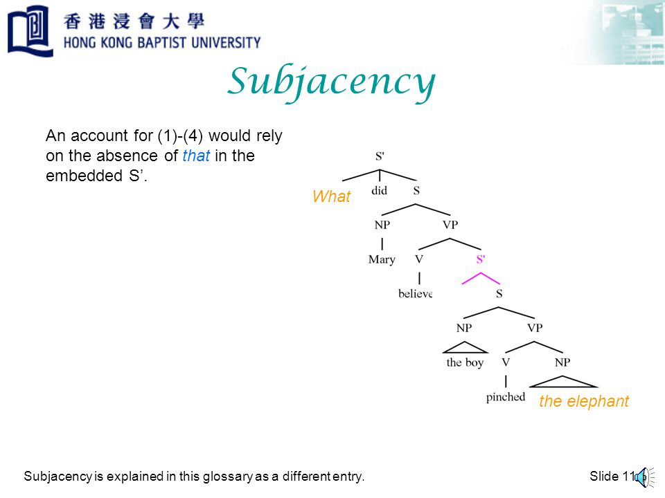 Slide 10 Subjacency Suppose we make the requirement that movement must be made in steps, moving out of one S at a time, then: the elephant
