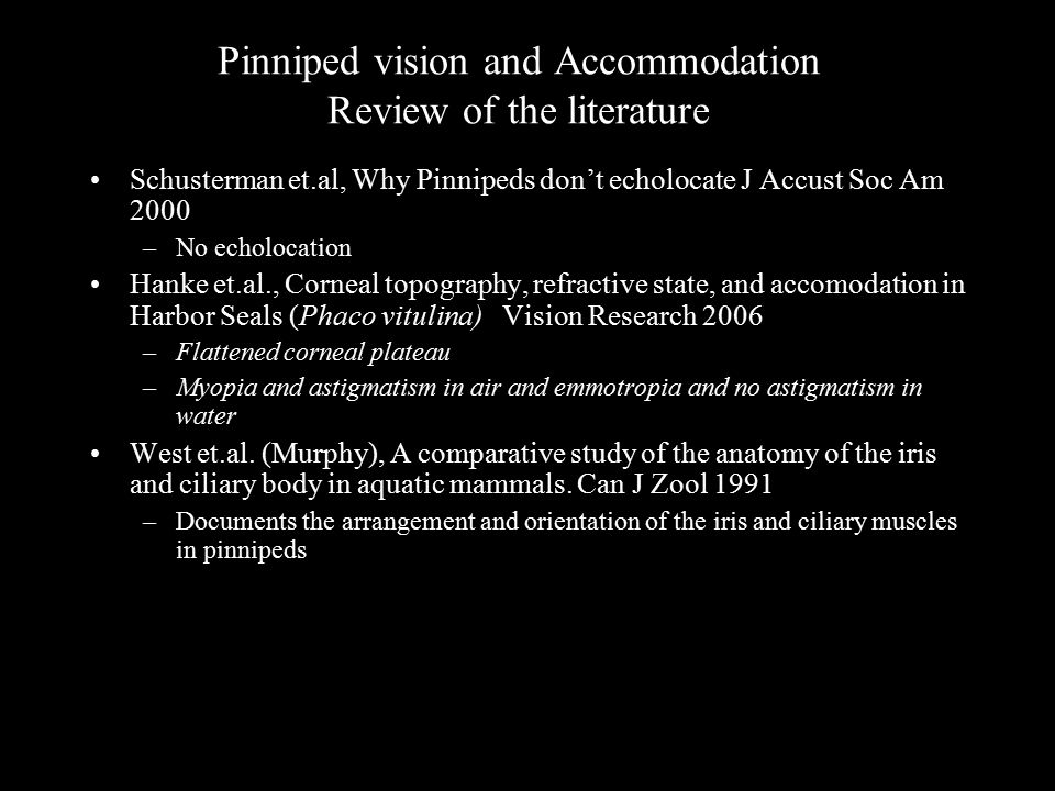 Pinniped vision and Accommodation Review of the literature Schusterman et.al, Why Pinnipeds don't echolocate J Accust Soc Am 2000 –No echolocation Han