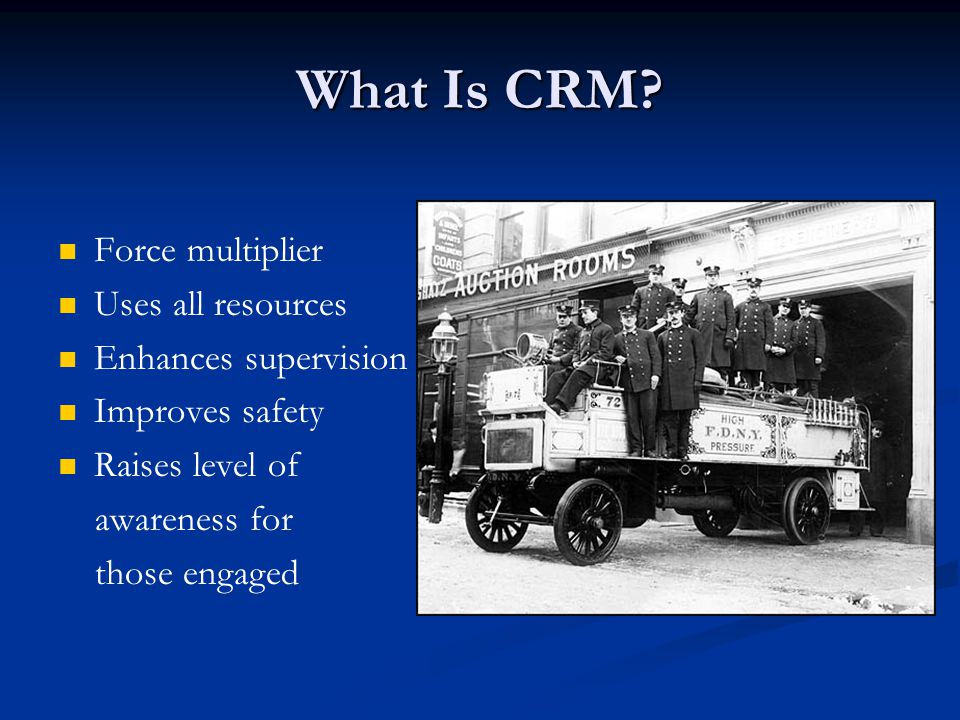 For more information on CRM http://www.iafc.org/associations /4685/files/CRM%20Manual.pdf (free downloadable manual) Okray and Lubnau, Crew Resource Management for the Fire Service.
