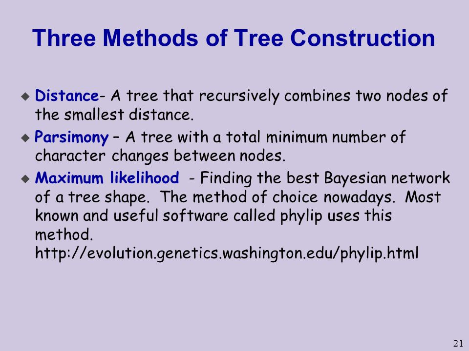 21 Three Methods of Tree Construction u Distance- A tree that recursively combines two nodes of the smallest distance.