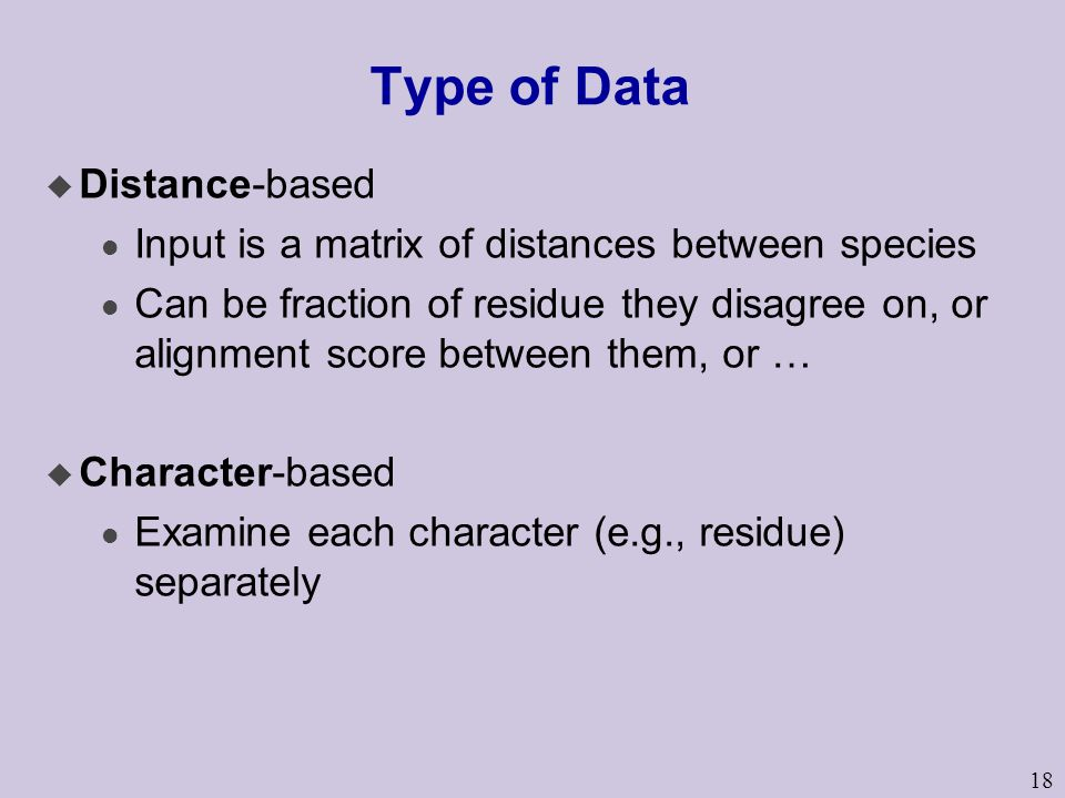 18 Type of Data u Distance-based l Input is a matrix of distances between species l Can be fraction of residue they disagree on, or alignment score between them, or … u Character-based l Examine each character (e.g., residue) separately