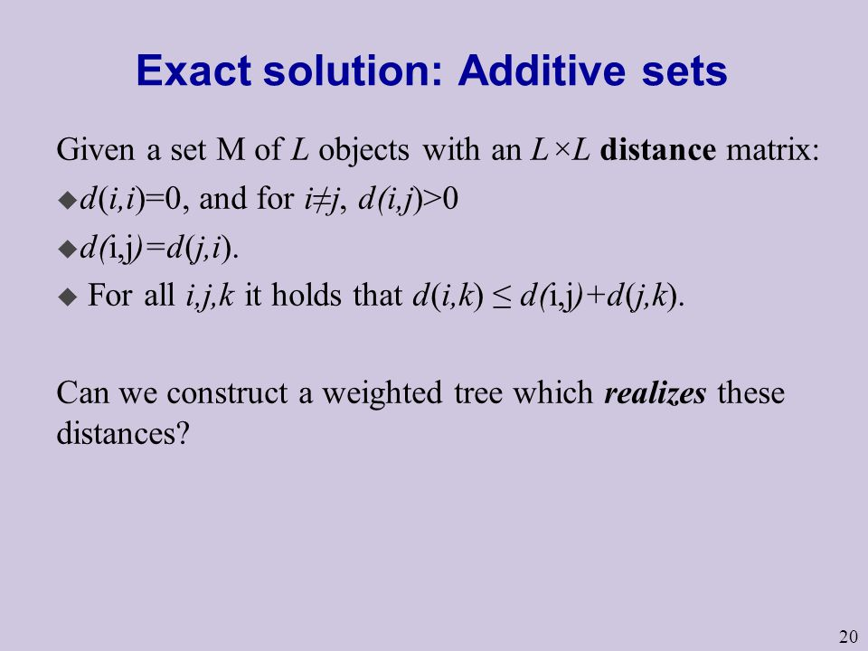 20 Exact solution: Additive sets Given a set M of L objects with an L×L distance matrix: u d(i,i)=0, and for i≠j, d(i,j)>0 u d(i,j)=d(j,i).