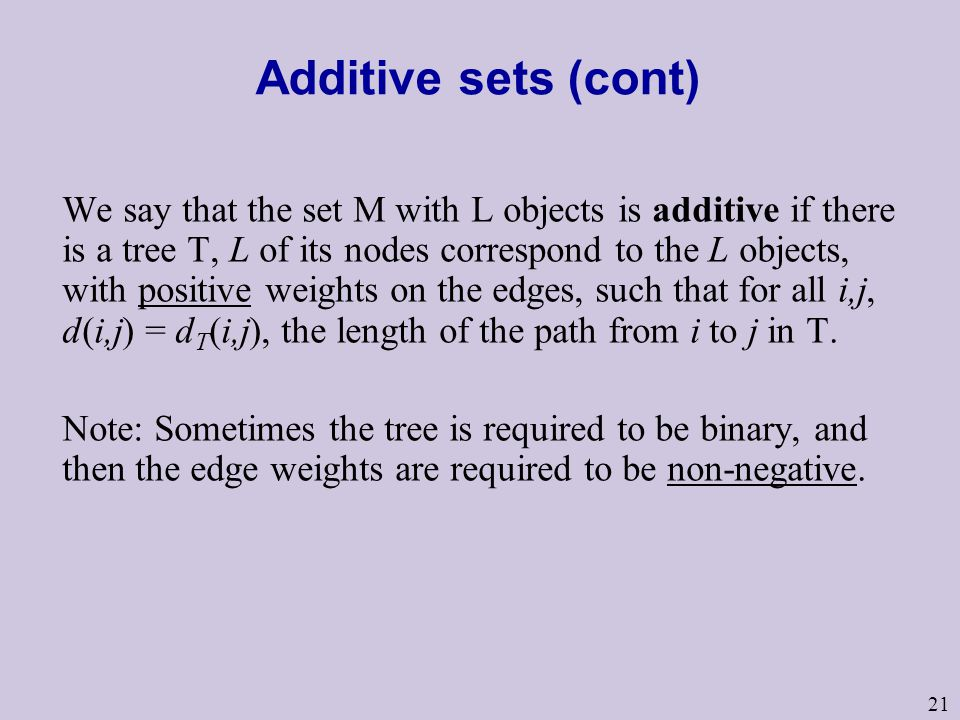 21 Additive sets (cont) We say that the set M with L objects is additive if there is a tree T, L of its nodes correspond to the L objects, with positive weights on the edges, such that for all i,j, d(i,j) = d T (i,j), the length of the path from i to j in T.