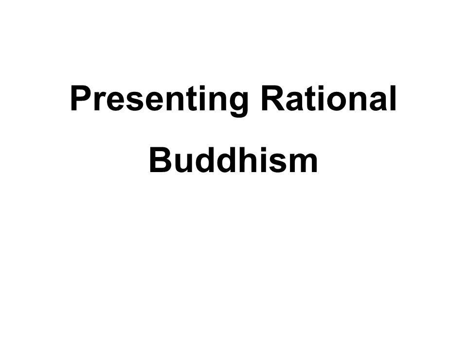 Presenting Rational Buddhism Buddhism should not be presented as mythical, mysterious, fantastical and excessively difficult.