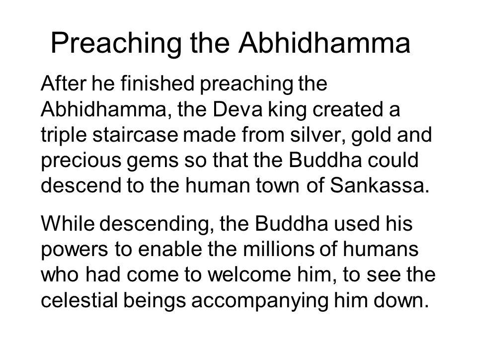 Preaching the Abhidhamma After he finished preaching the Abhidhamma, the Deva king created a triple staircase made from silver, gold and precious gems