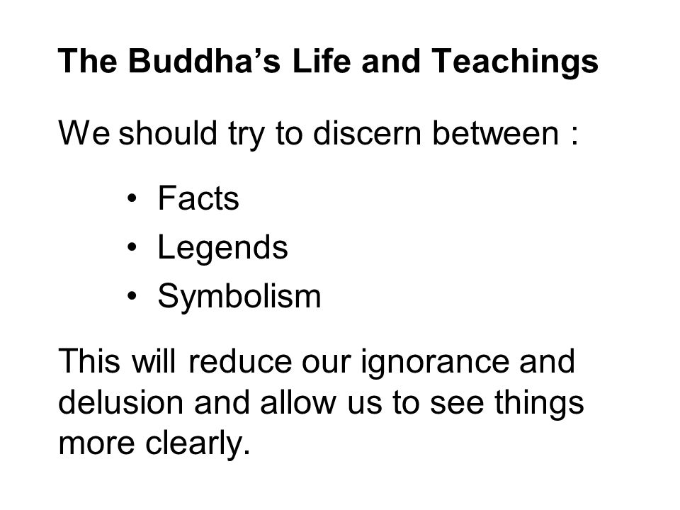 The Buddha's Life and Teachings We should try to discern between : Facts Legends Symbolism This will reduce our ignorance and delusion and allow us to