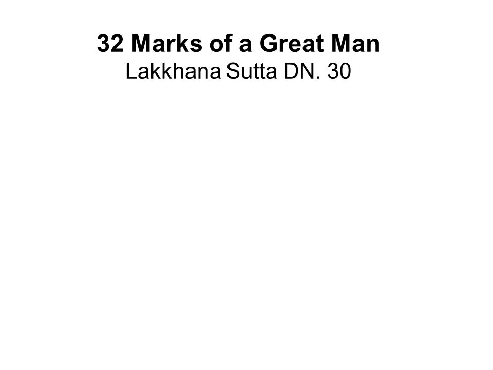32 Marks of a Great Man Lakkhana Sutta DN. 30 Feet with level soles (flat feet) Hands and feet are webbed Arms reaching down to the knees Male organs