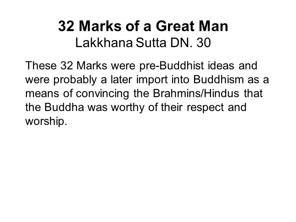 32 Marks of a Great Man Lakkhana Sutta DN. 30 These 32 Marks were pre-Buddhist ideas and were probably a later import into Buddhism as a means of conv