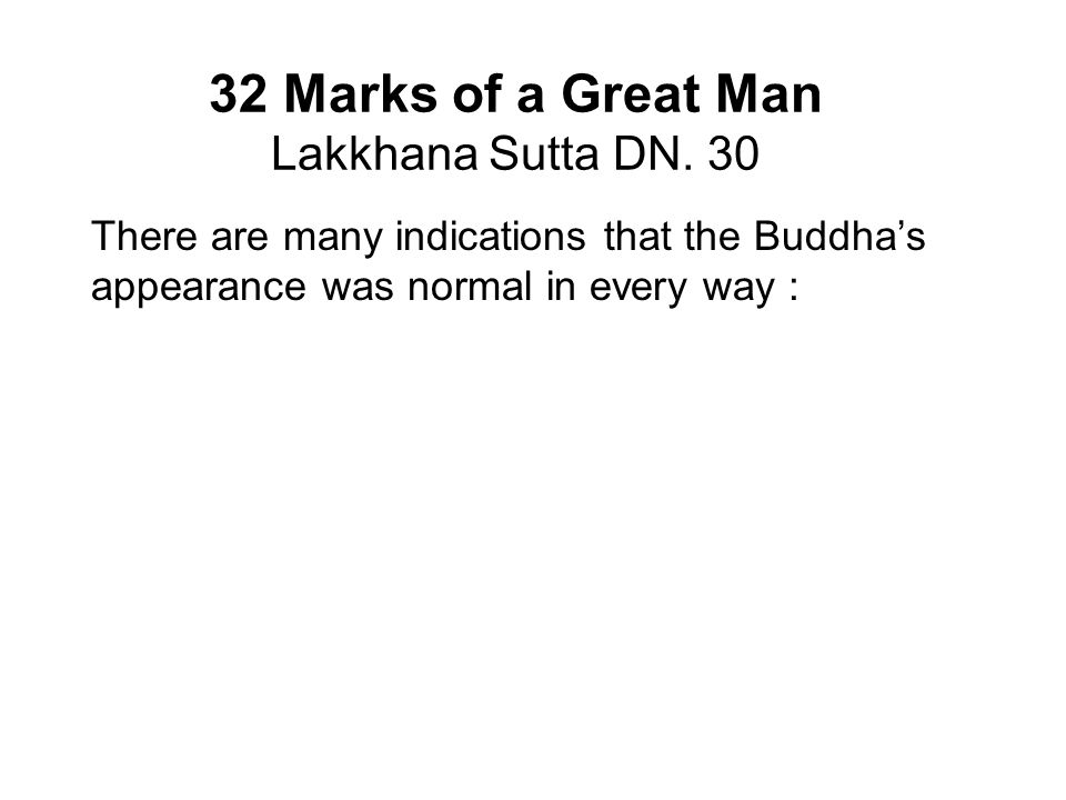 32 Marks of a Great Man Lakkhana Sutta DN. 30 There are many indications that the Buddha's appearance was normal in every way : Upaka was impressed by