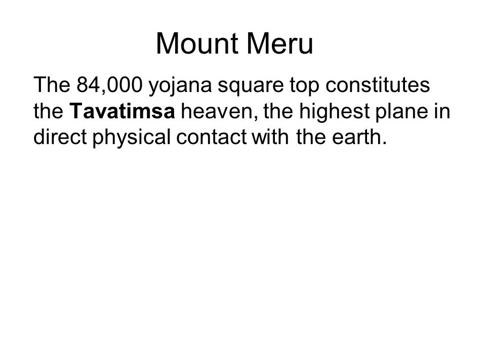 Mount Meru The 84,000 yojana square top constitutes the Tavatimsa heaven, the highest plane in direct physical contact with the earth. Below are terra