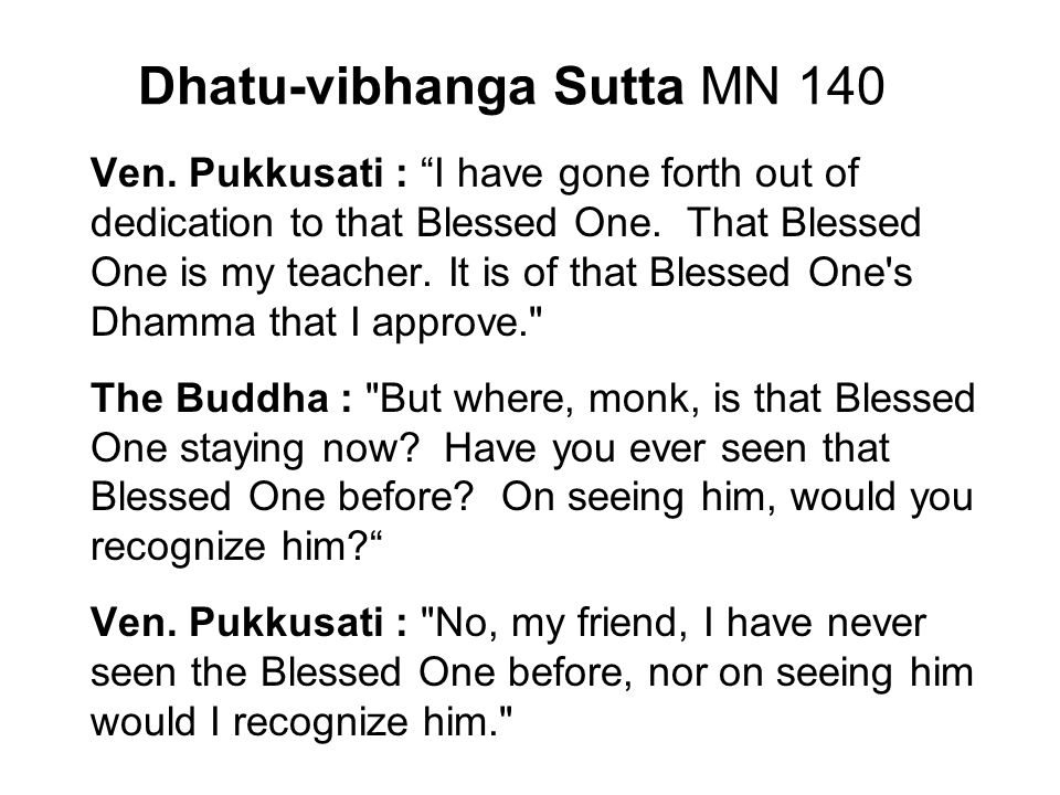"Dhatu-vibhanga Sutta MN 140 Ven. Pukkusati : ""I have gone forth out of dedication to that Blessed One. That Blessed One is my teacher. It is of that B"