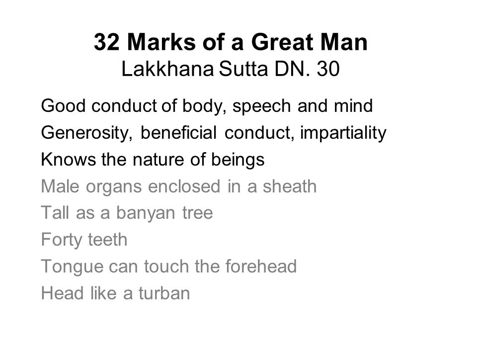 32 Marks of a Great Man Lakkhana Sutta DN. 30 Good conduct of body, speech and mind Generosity, beneficial conduct, impartiality Knows the nature of b