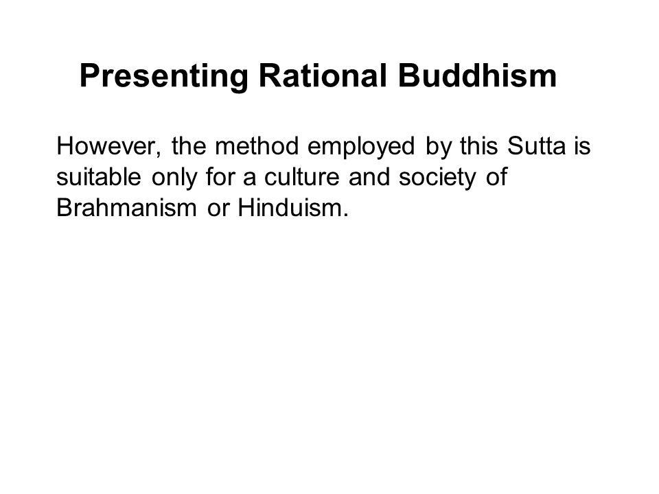 Presenting Rational Buddhism However, the method employed by this Sutta is suitable only for a culture and society of Brahmanism or Hinduism. Such an