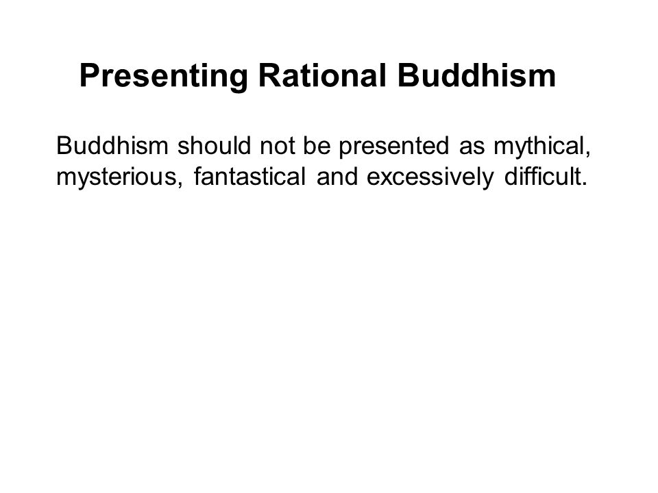 Presenting Rational Buddhism Buddhism should not be presented as mythical, mysterious, fantastical and excessively difficult. Buddhism should nowadays