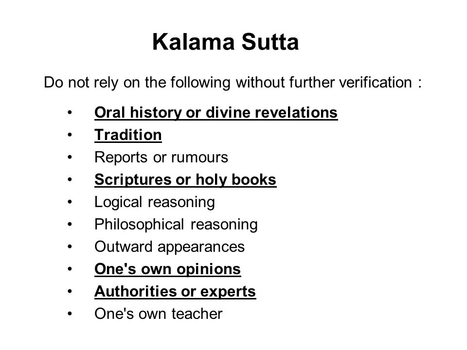 Kalama Sutta Do not rely on the following without further verification : Oral history or divine revelations Tradition Reports or rumours Scriptures or
