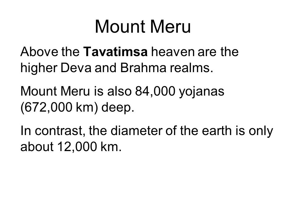 Mount Meru Above the Tavatimsa heaven are the higher Deva and Brahma realms. Mount Meru is also 84,000 yojanas (672,000 km) deep. In contrast, the dia
