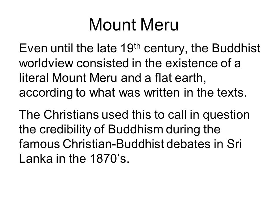 Mount Meru Even until the late 19 th century, the Buddhist worldview consisted in the existence of a literal Mount Meru and a flat earth, according to