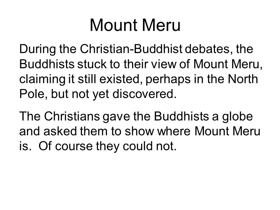 Mount Meru During the Christian-Buddhist debates, the Buddhists stuck to their view of Mount Meru, claiming it still existed, perhaps in the North Pol