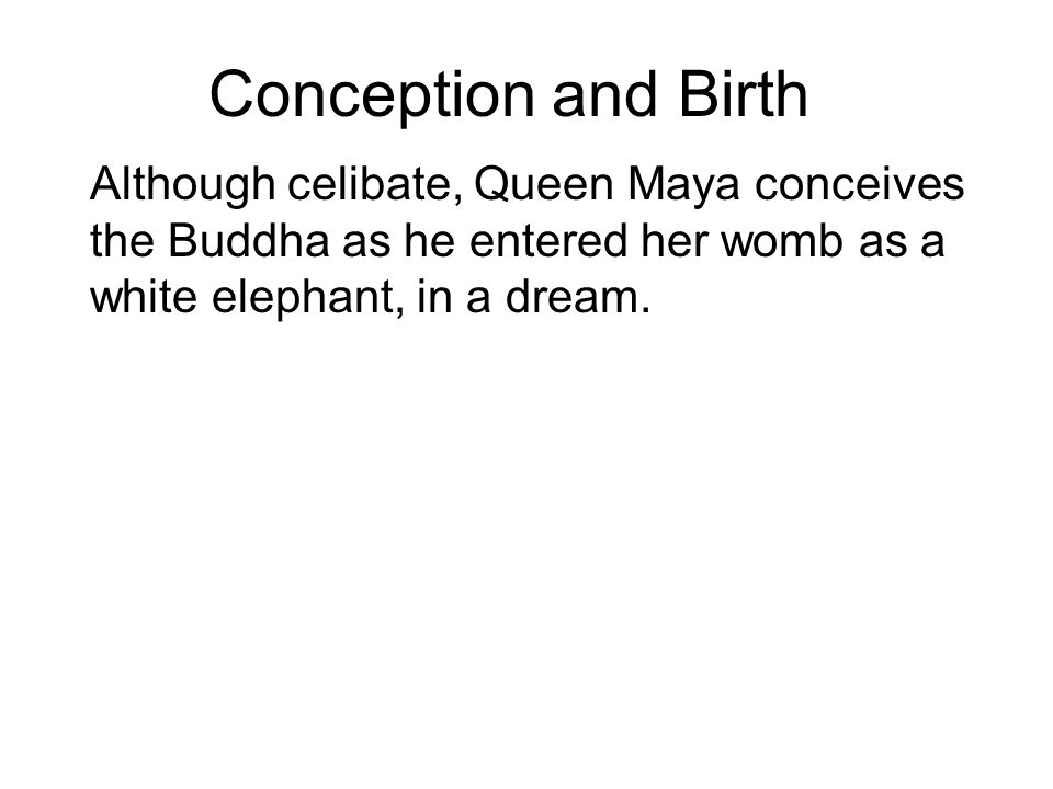 Conception and Birth Although celibate, Queen Maya conceives the Buddha as he entered her womb as a white elephant, in a dream. On the way to visit he
