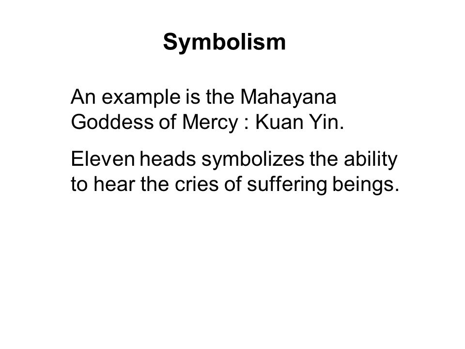 Symbolism An example is the Mahayana Goddess of Mercy : Kuan Yin. Eleven heads symbolizes the ability to hear the cries of suffering beings. Thousand