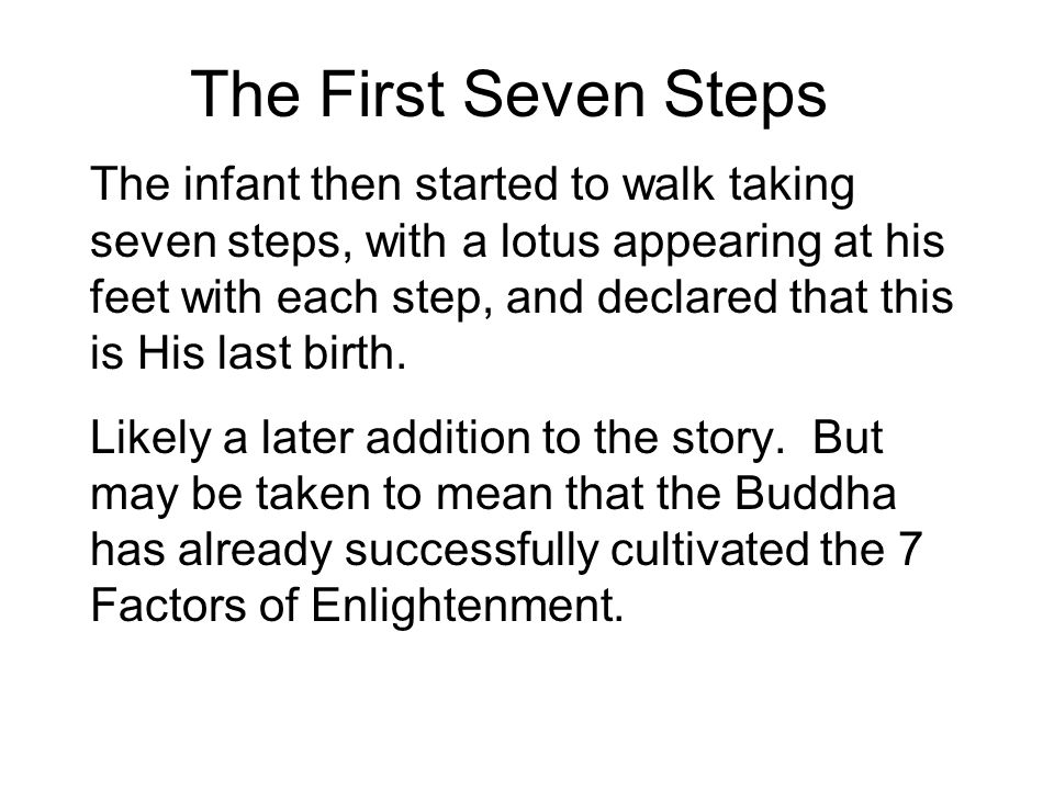The First Seven Steps The infant then started to walk taking seven steps, with a lotus appearing at his feet with each step, and declared that this is