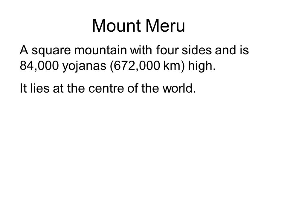 Mount Meru A square mountain with four sides and is 84,000 yojanas (672,000 km) high. It lies at the centre of the world. Around it are seven 7 lakes