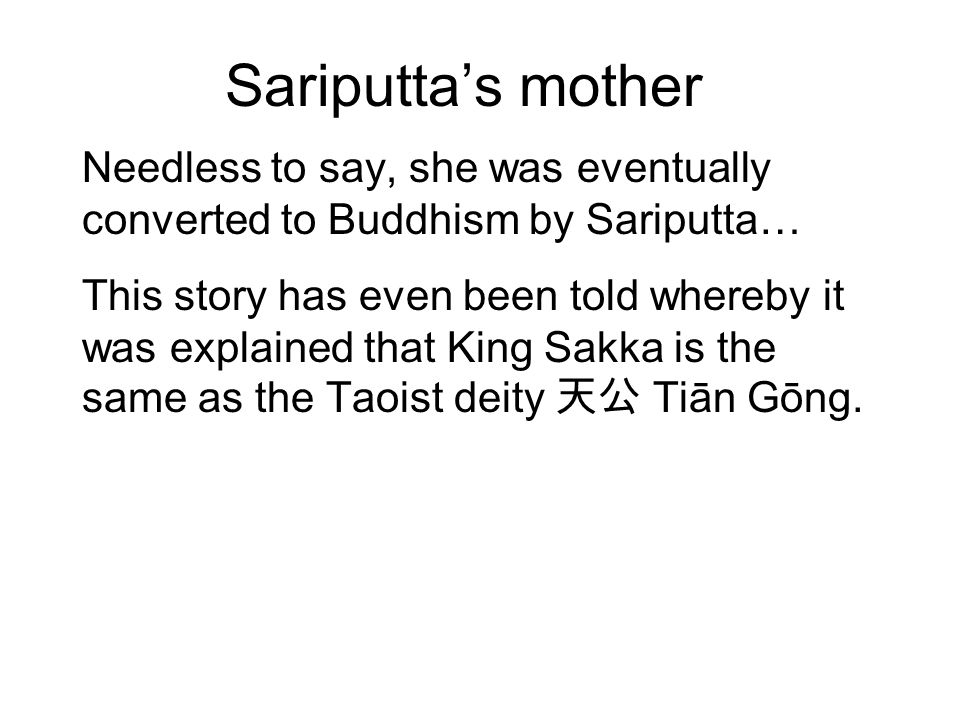 Sariputta's mother Needless to say, she was eventually converted to Buddhism by Sariputta… This story has even been told whereby it was explained that