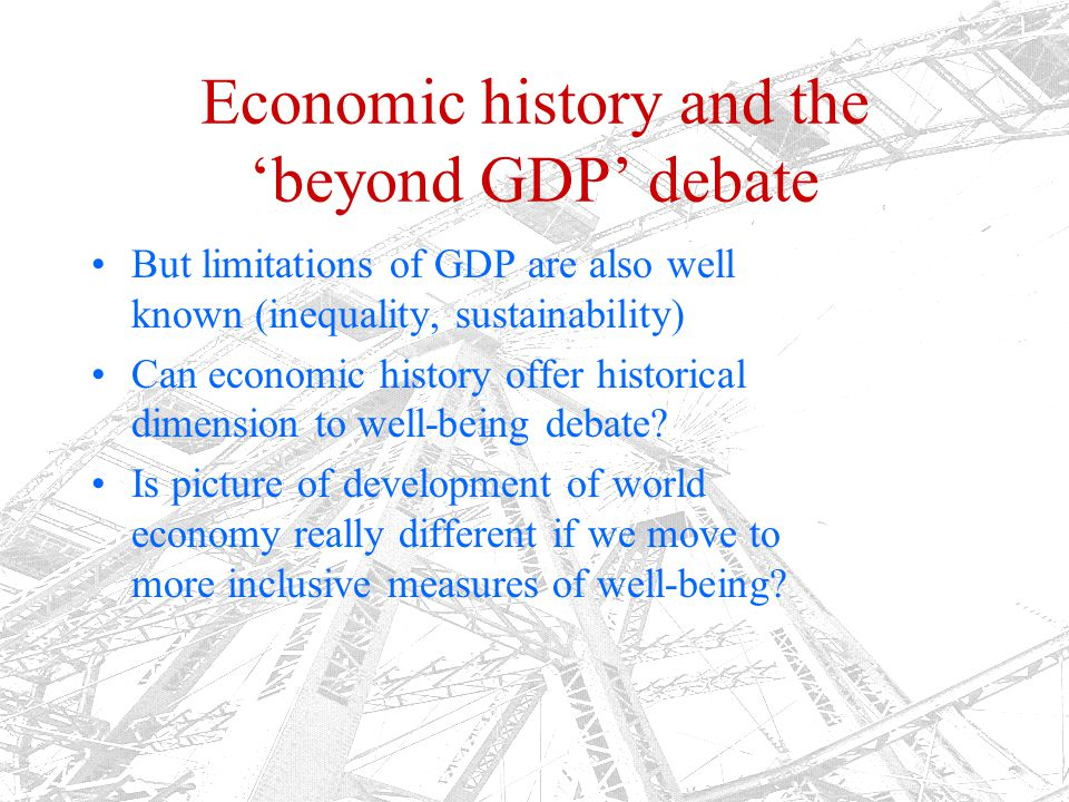 In the footsteps of Angus Maddison It is possible to measure long term economic, social and political changes in the world economy 1500-2010 (with, obviously, large gaps and big margins of error) Standardization, peer review, data exchange are keys – within collabs Clio Infra also tries to address Well Being debate – multidimensional measures of 'development'