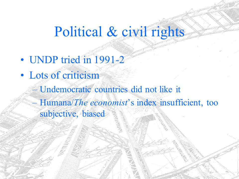 Political & civil rights UNDP tried in 1991-2 Lots of criticism –Undemocratic countries did not like it –Humana/The economist's index insufficient, to