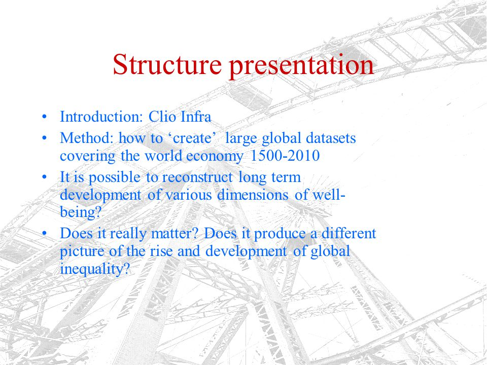 Clio Infra: large scale research infrastructure project Aim: to create the research infrastructure for the analysis of global inequality Better estimates of the 'usual' indicators (such as GDP) Alternative indicators: real wages, life expectancy, biological standard of living, 'agency' (Sen) Datasets about proximate and ultimate causes of growth and stagnation: human capital, institutions, family systems, culture and religion, knowledge production (books?), geography etc.