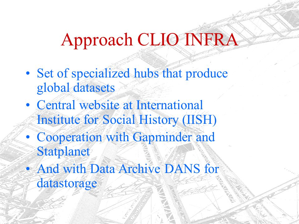 Approach CLIO INFRA Set of specialized hubs that produce global datasets Central website at International Institute for Social History (IISH) Cooperat