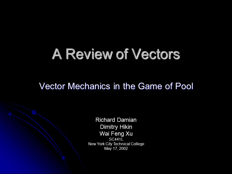 A Review of Vectors Vector Mechanics in the Game of Pool Richard Damian Dimitry Hikin Wai Feng Xu SC441L New York City Technical College May 17, 2002