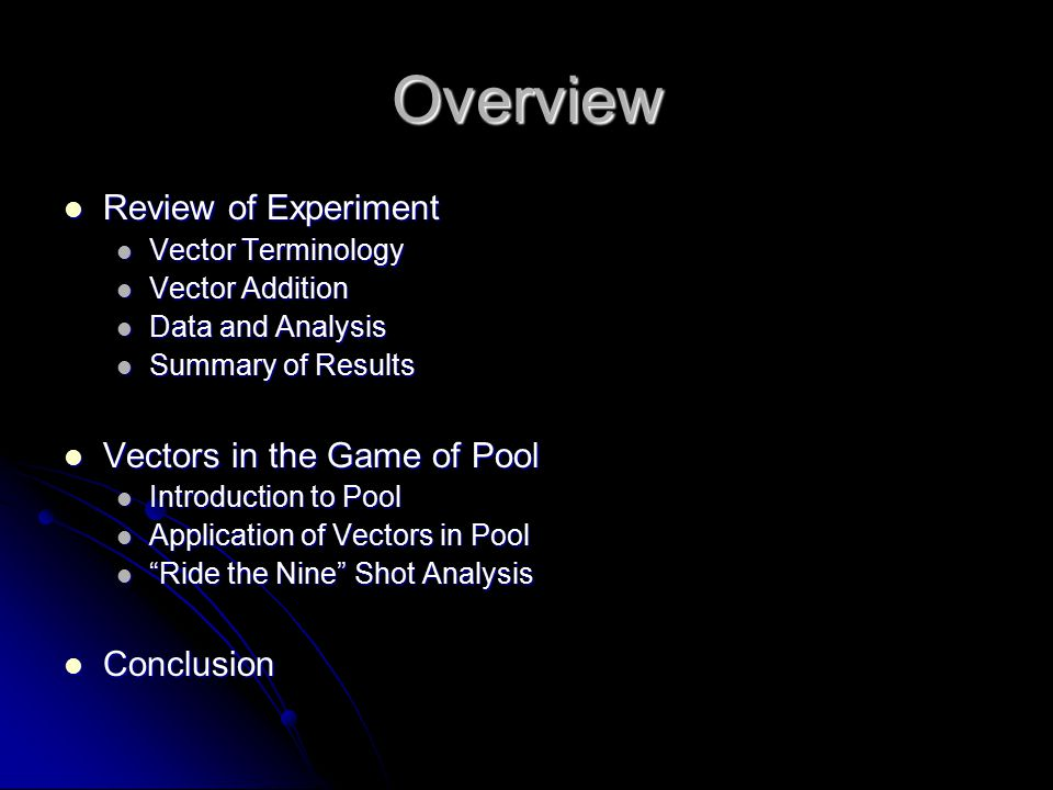 Overview Review of Experiment Review of Experiment Vector Terminology Vector Terminology Vector Addition Vector Addition Data and Analysis Data and Analysis Summary of Results Summary of Results Vectors in the Game of Pool Vectors in the Game of Pool Introduction to Pool Introduction to Pool Application of Vectors in Pool Application of Vectors in Pool Ride the Nine Shot Analysis Ride the Nine Shot Analysis Conclusion Conclusion