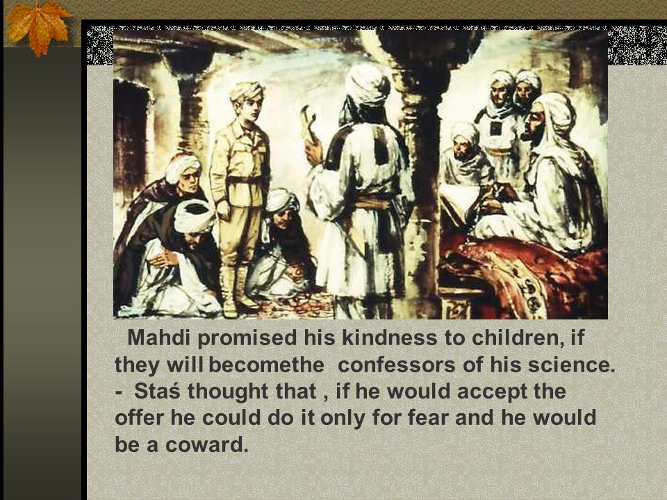 Mahdi promised his kindness to children, if they will becomethe confessors of his science. - Staś thought that, if he would accept the offer he could