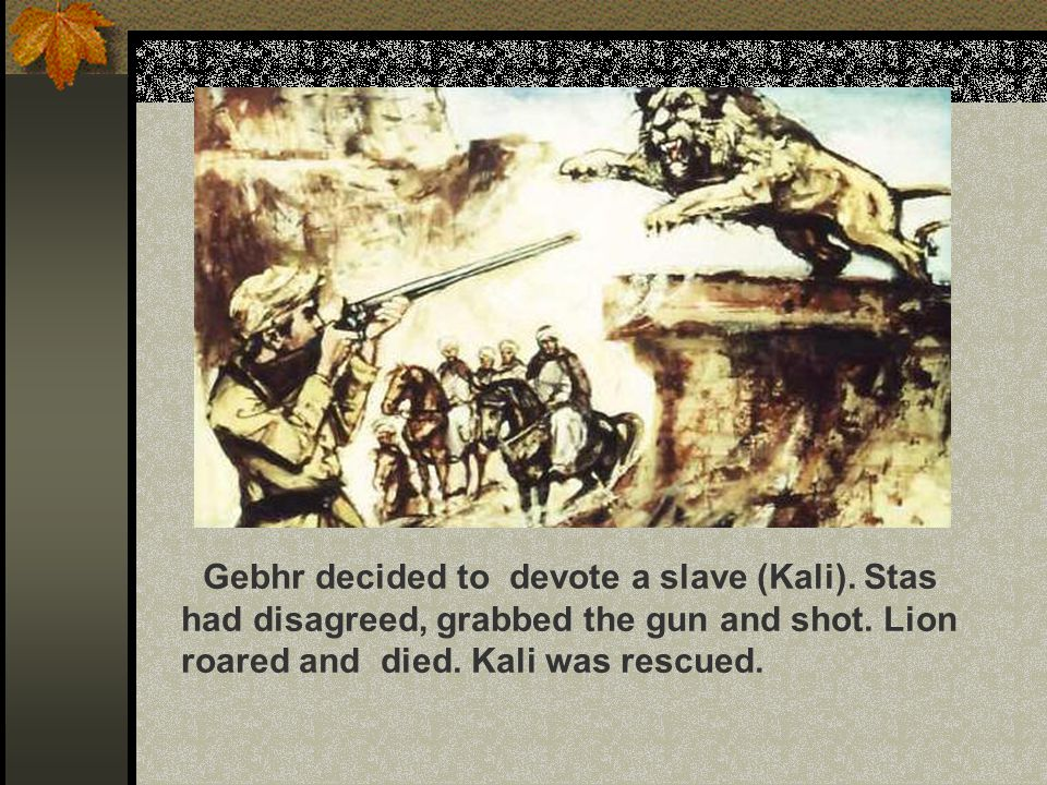 Gebhr decided to devote a slave (Kali). Stas had disagreed, grabbed the gun and shot.