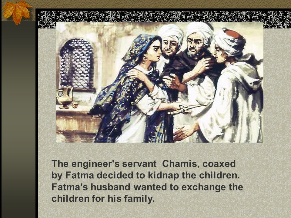 The engineer's servant Chamis, coaxed by Fatma decided to kidnap the children. Fatma's husband wanted to exchange the children for his family.