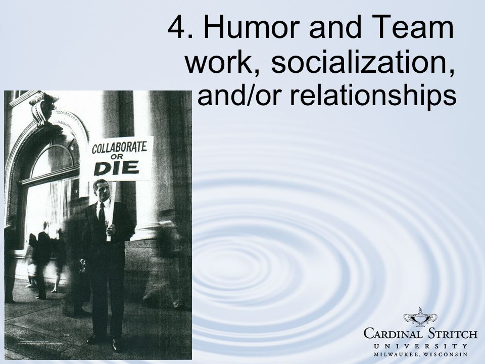 4. Humor and Team work, socialization, and/or relationships