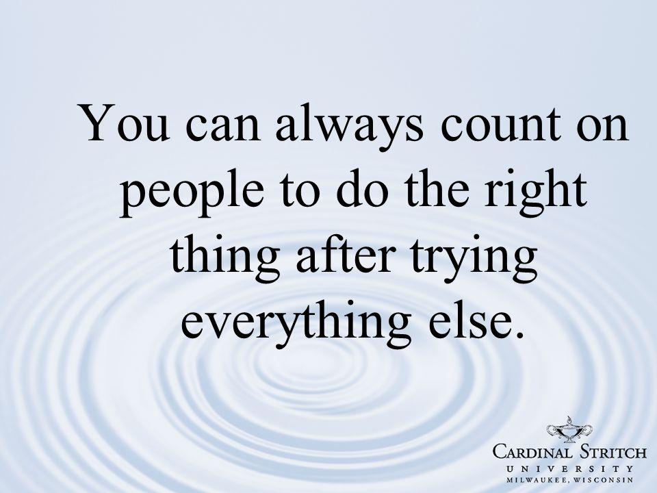 You can always count on people to do the right thing after trying everything else.