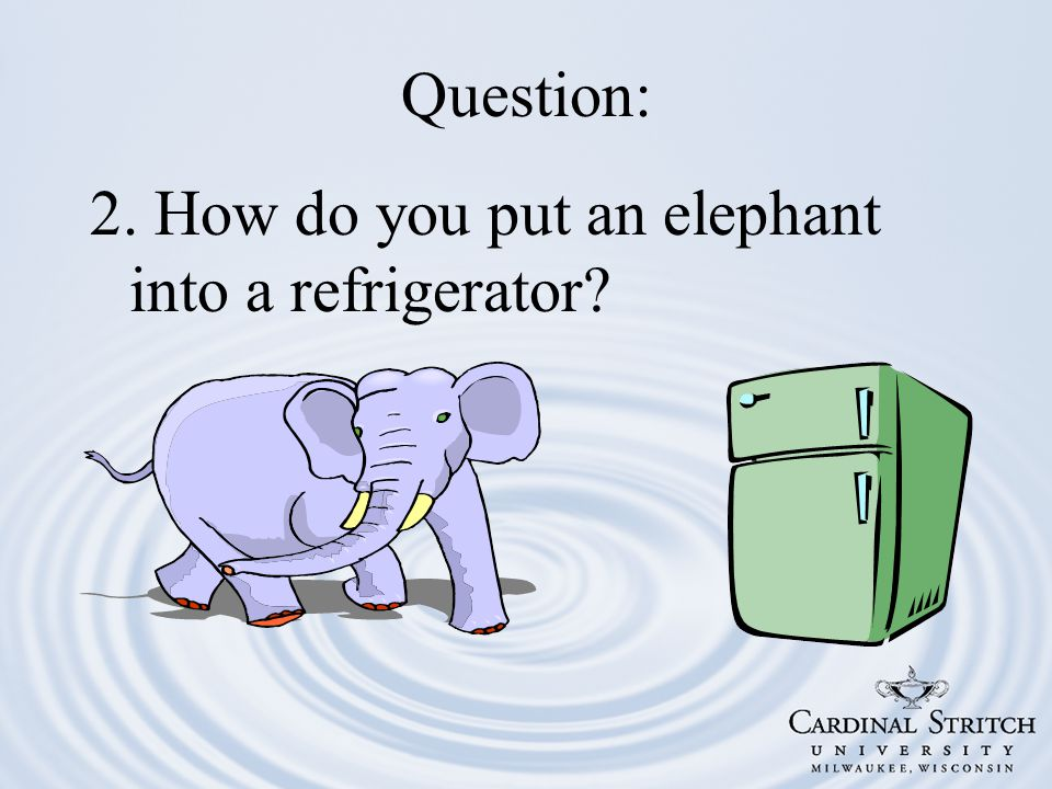 Question: 2. How do you put an elephant into a refrigerator