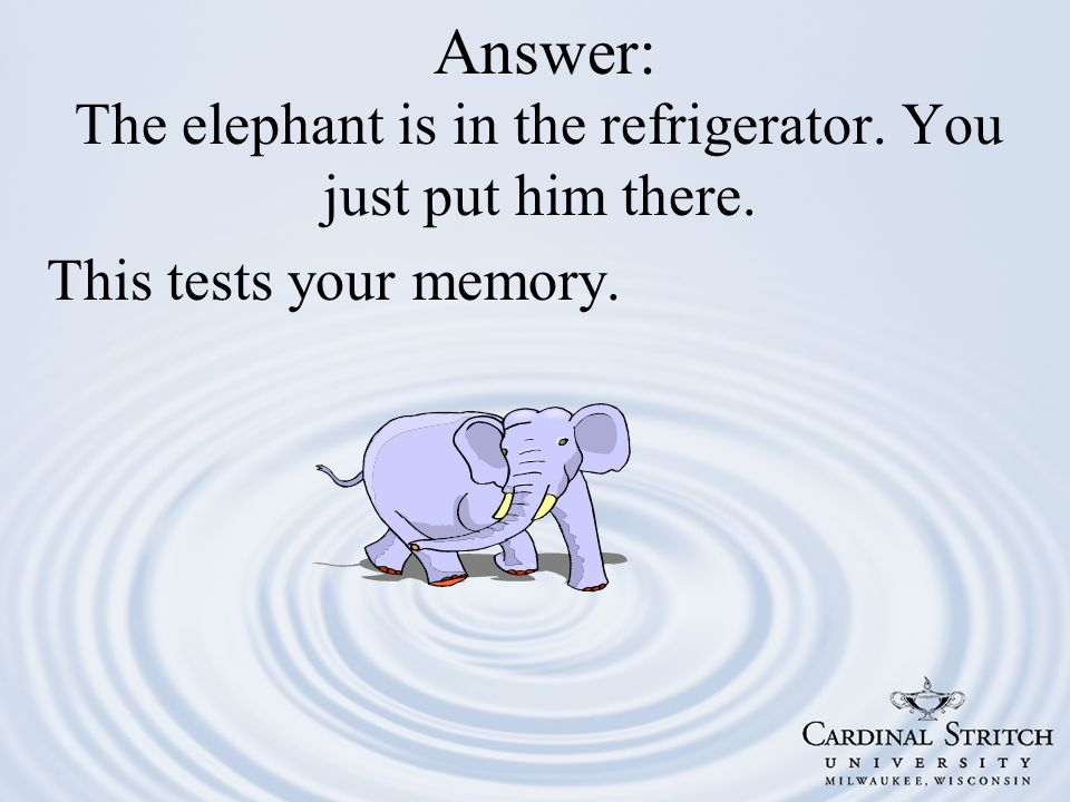 Answer: The elephant is in the refrigerator. You just put him there. This tests your memory.