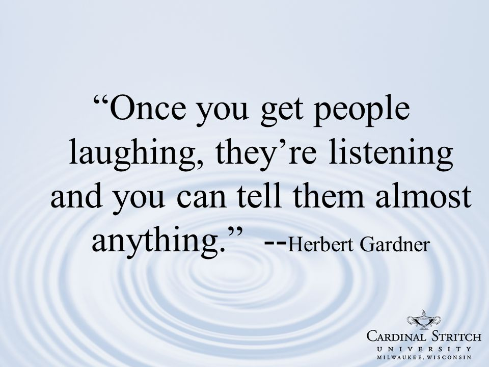 Once you get people laughing, they're listening and you can tell them almost anything. -- Herbert Gardner