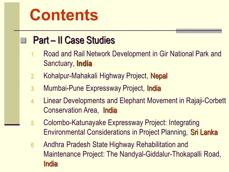 Contents Part – II Case Studies Part – II Case Studies India 1. Road and Rail Network Development in Gir National Park and Sanctuary, India Nepal 2. K