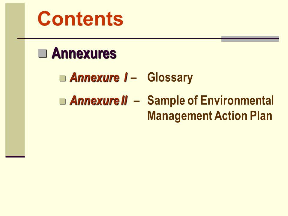 Contents Annexures Annexures Annexure I Annexure I –Glossary Annexure II Annexure II –Sample of Environmental Management Action Plan